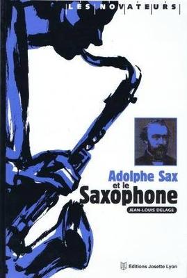 Adolphe Sax et le saxophone / Delage Jean Louis /