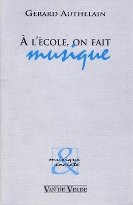 A l'école, on fait musique / Authelain Gérard / Van de Velde