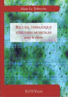 Recueil thématique d'oeuvres musicales pour la classe / Le Tribroche Alain / Van de Velde