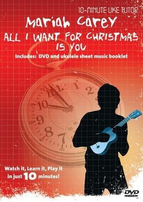 10-Minute Teacher / 10-Minute Uke Tutor: Mariah Carey, All I Want For Christmas Is You / Carey, Mariah (Artist); Carey, Mariah (Composer); Afanasieff, Walter (Composer) / Omnibus Media