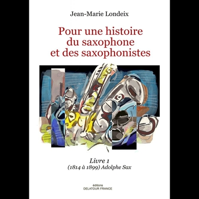 Pour Une Histoire Du Saxophone et Des Saxophonistes – Livre 1 / Jean-Marie Londeix / Delatour